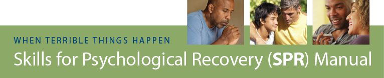 When bad things happen. Skills for Psychological Recovery: Field Operations Guide